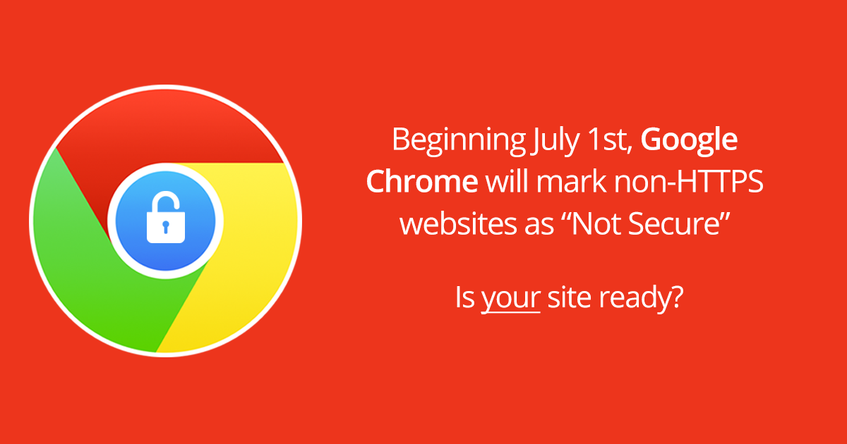 "BEGINNING IN JULY, GOOGLE'S CHROME BROWSER WILL IDENTIFY NON-HTTPS WEBSITES AS ""NOT SECURE"""